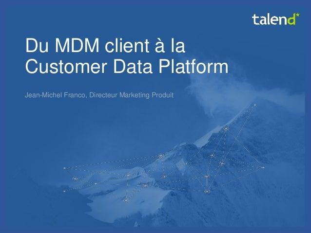 © Talend 2014  1  Du MDM client à la Customer Data Platform  Jean-Michel Franco, Directeur Marketing Produit