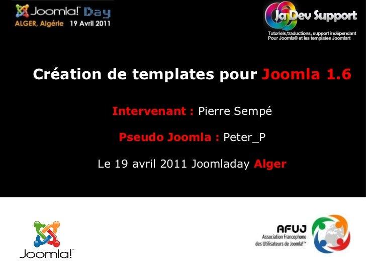 Création de templates pour  Joomla 1.6 Intervenant :   Pierre Sempé Pseudo Joomla :  Peter_P Le 19 avril 2011 Joomladay  A...