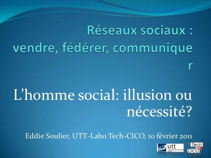 Réseaux sociaux : vendre, fédérer, communiquer<br />L'homme social: illusion ou nécessité?<br />Eddie Soulier, UTT-Labo Te...
