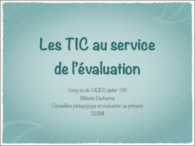 Les TIC au service de l'évaluation Congrès de l'AQEP, atelier 518 Mélanie Ducharme  Conseillère pédagogique en évaluation ...