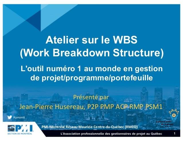 PMI-‐Montréal  Réseau  Mauricie  Centre-‐du-‐Québec  (RMCQ) 1 Atelier sur le WBS  (Work Breakdown Structur...