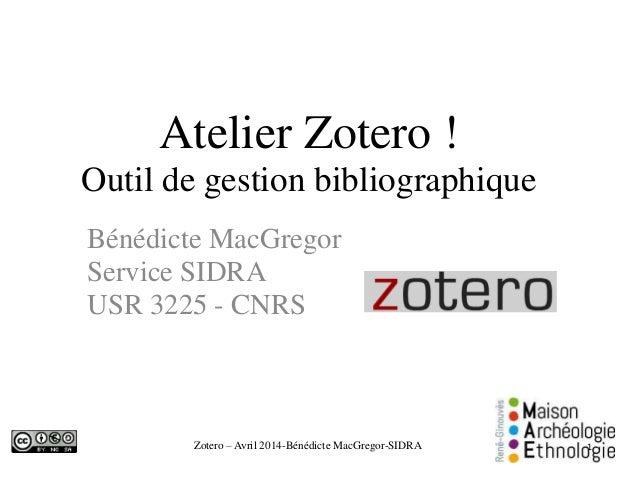 Zotero – Avril 2014-Bénédicte MacGregor-SIDRA Atelier Zotero ! Outil de gestion bibliographique Bénédicte MacGregor Servic...