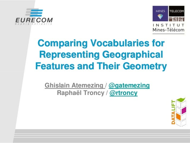 Comparing Vocabularies for Representing GeographicalFeatures and Their Geometry Ghislain Atemezing / @gatemezing    Raphaë...