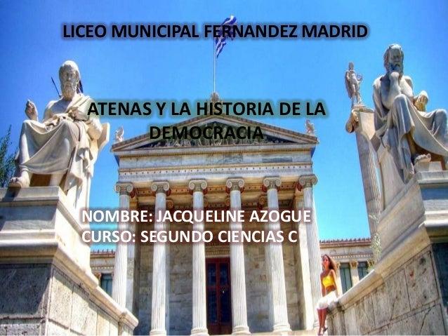 LICEO MUNICIPAL FERNANDEZ MADRIDATENAS Y LA HISTORIA DE LADEMOCRACIANOMBRE: JACQUELINE AZOGUECURSO: SEGUNDO CIENCIAS C