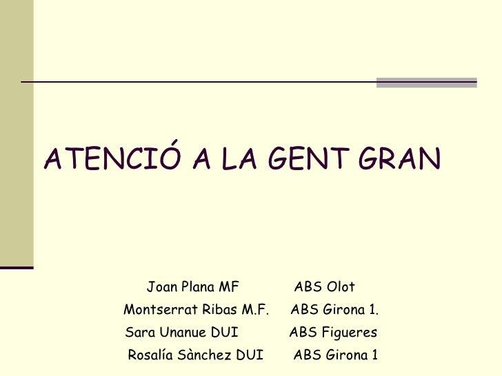 ATENCIÓ A LA GENT GRAN Joan Plana MF  ABS Olot Montserrat Ribas M.F.  ABS Girona 1. Sara Unanue DUI  ABS Figueres Rosalía ...