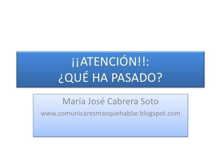 ¡¡ATENCIÓN!!:¿QUÉ HA PASADO?<br />María José Cabrera Soto<br />www.comunicaresmasquehablar.blogspot.com<br />