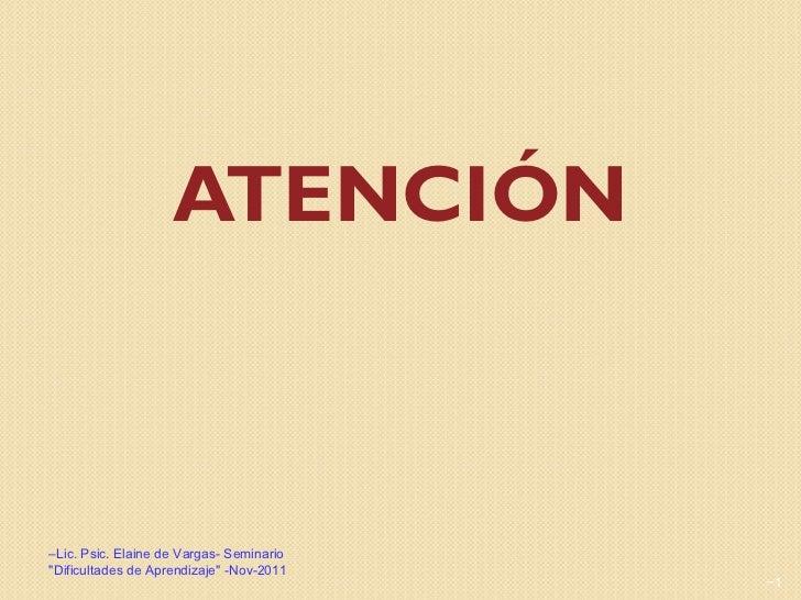 """ATENCIÓN <ul><li>Lic. Psic. Elaine de Vargas- Seminario """"Dificultades de Aprendizaje"""" -Nov-2011 </li></ul><ul><l..."""