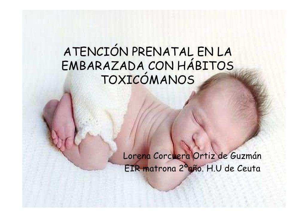 ATENCIÓN PRENATAL EN LAEMBARAZADA CON HÁBITOS     TOXICÓMANOS        Lorena Corcuera Ortiz de Guzmán        EIR matrona 2º...