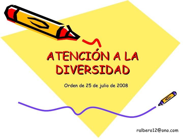 ATENCIÓN A LA DIVERSIDAD Orden de 25 de julio de 2008 [email_address]