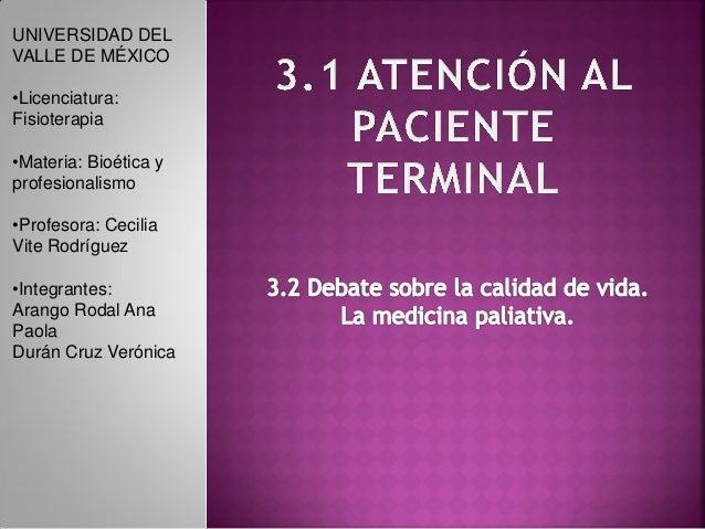 UNIVERSIDAD DEL VALLE DE MÉXICO •Licenciatura: Fisioterapia •Materia: Bioética y profesionalismo •Profesora: Cecilia Vite ...