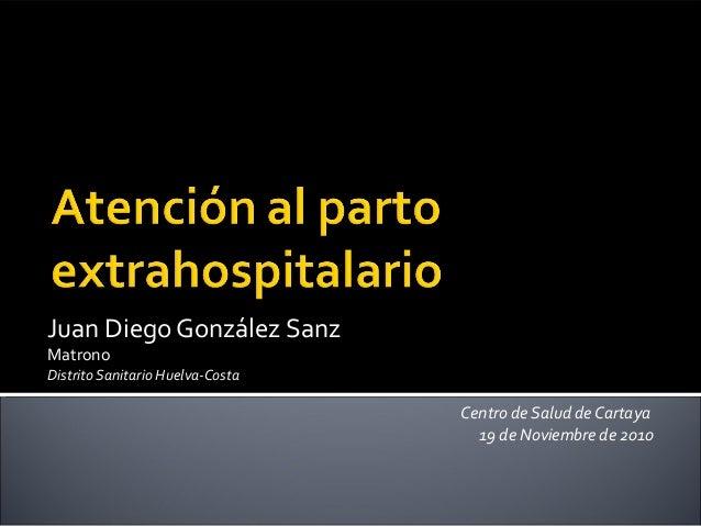 Juan Diego González Sanz Matrono Distrito Sanitario Huelva-Costa Centro de Salud de Cartaya 19 de Noviembre de 2010