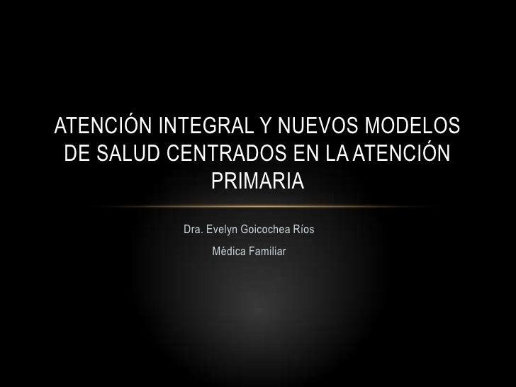 ATENCIÓN INTEGRAL Y NUEVOS MODELOS DE SALUD CENTRADOS EN LA ATENCIÓN              PRIMARIA          Dra. Evelyn Goicochea ...