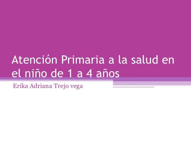 Atención Primaria a la salud en el niño de 1 a 4 años Erika Adriana Trejo vega