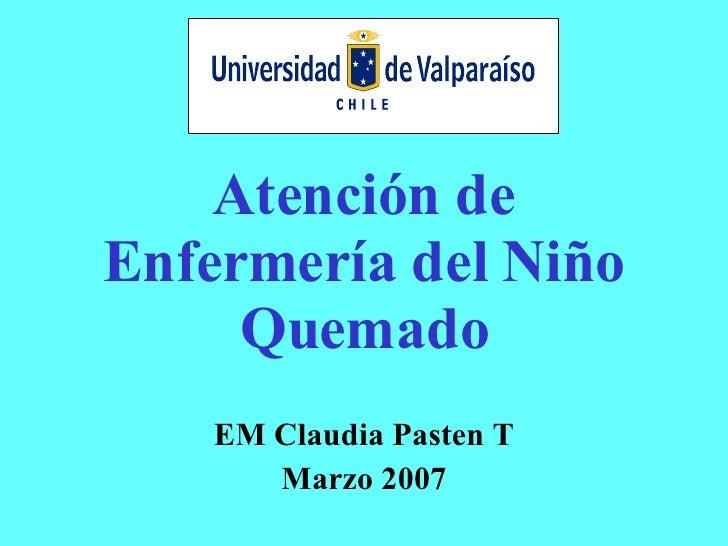 Atención de Enfermería del Niño Quemado EM Claudia Pasten T Marzo 2007