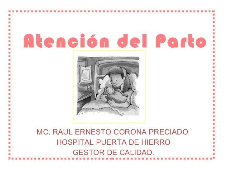 Atención del Parto MC. RAUL ERNESTO CORONA PRECIADO  HOSPITAL PUERTA DE HIERRO GESTOR DE CALIDAD.