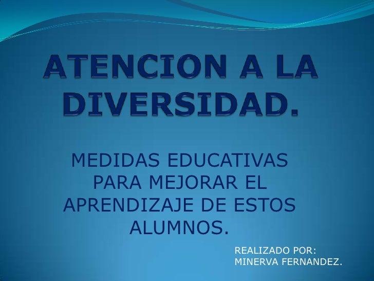 ATENCION A LA DIVERSIDAD.<br />MEDIDAS EDUCATIVAS PARA MEJORAR EL APRENDIZAJE DE ESTOS ALUMNOS.<br />REALIZADO POR:<br />M...