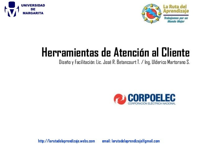 Herramientas de Atención al Cliente Diseño y Facilitación: Lic. José R. Betancourt T. / Ing, Ulderico Martorano S. http://...