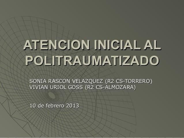 ATENCION INICIAL ALPOLITRAUMATIZADOSONIA RASCON VELAZQUEZ (R2 CS-TORRERO)VIVIAN URIOL GOSS (R2 CS-ALMOZARA)10 de febrero 2...