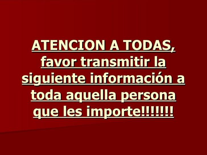 ATENCION A TODAS, favor transmitir la siguiente información a toda aquella persona que les importe!!!!!!!