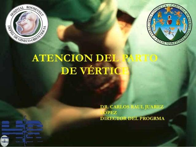 ATENCION DEL PARTO DE VÉRTICE DR. CARLOS RAUL JUAREZ LOPEZ DIRECTOR DEL PROGRMA