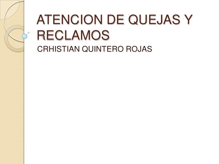 ATENCION DE QUEJAS Y RECLAMOS<br />CRHISTIAN QUINTERO ROJAS<br />