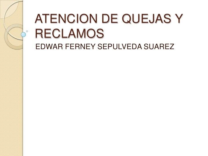 ATENCION DE QUEJAS Y RECLAMOS<br />EDWAR FERNEY SEPULVEDA SUAREZ<br />