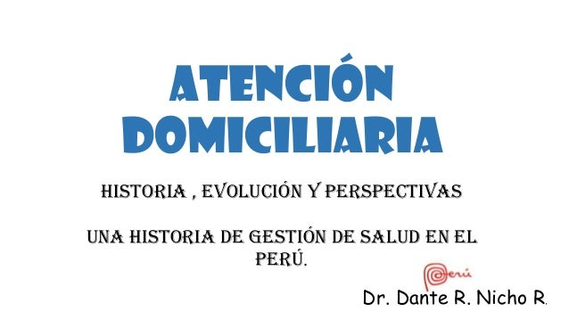 Atención Domiciliaria Historia , evolución y Perspectivas Una historia de Gestión de Salud en el Perú. Dr. Dante R. Nicho ...