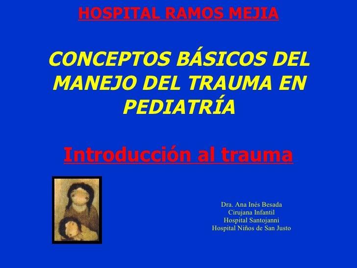 HOSPITAL RAMOS MEJIA CONCEPTOS BÁSICOS DEL MANEJO DEL TRAUMA EN PEDIATRÍA Introducción al trauma Dra. Ana Inés Besada Ciru...