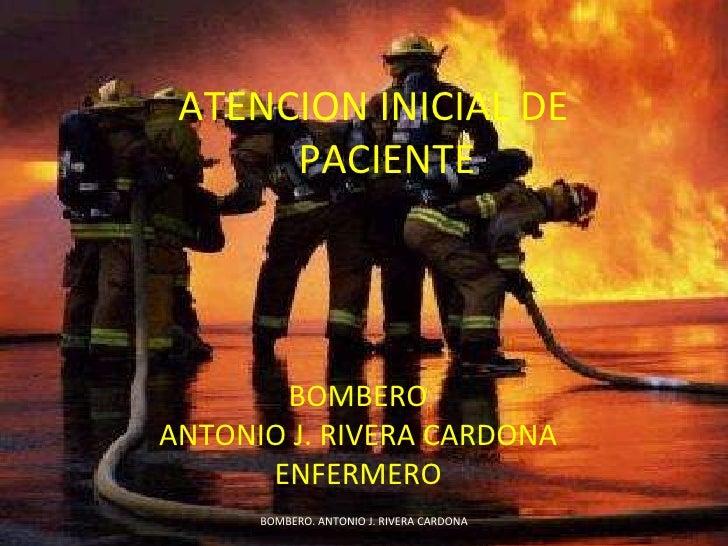 ATENCION INICIAL DE PACIENTE BOMBERO ANTONIO J. RIVERA CARDONA ENFERMERO BOMBERO. ANTONIO J. RIVERA CARDONA