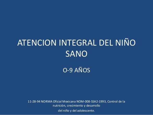 ATENCION INTEGRAL DEL NIÑO SANO O-9 AÑOS 11-28-94 NORMA Oficial Mexicana NOM-008-SSA2-1993, Control de la nutrición, creci...