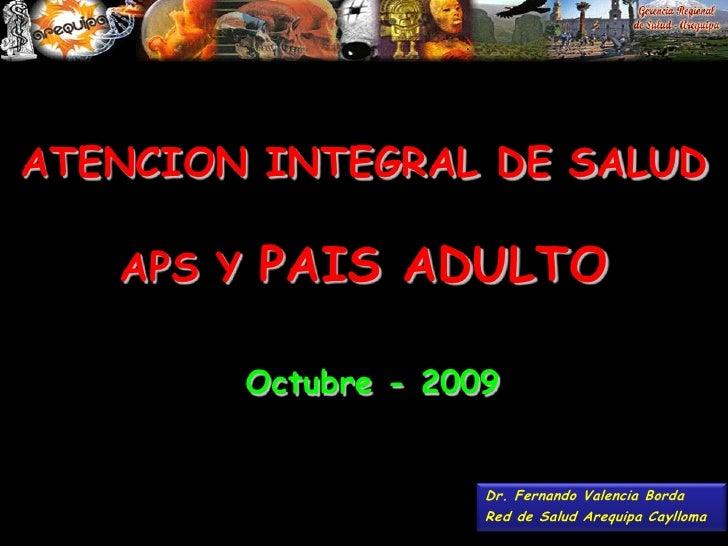 ATENCION INTEGRAL DE SALUDAPS Y PAIS ADULTO<br />Octubre - 2009<br />Dr. Fernando Valencia Borda<br />Red de Salud Arequip...