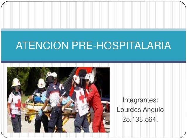 Integrantes: Lourdes Angulo 25.136.564. ATENCION PRE-HOSPITALARIA