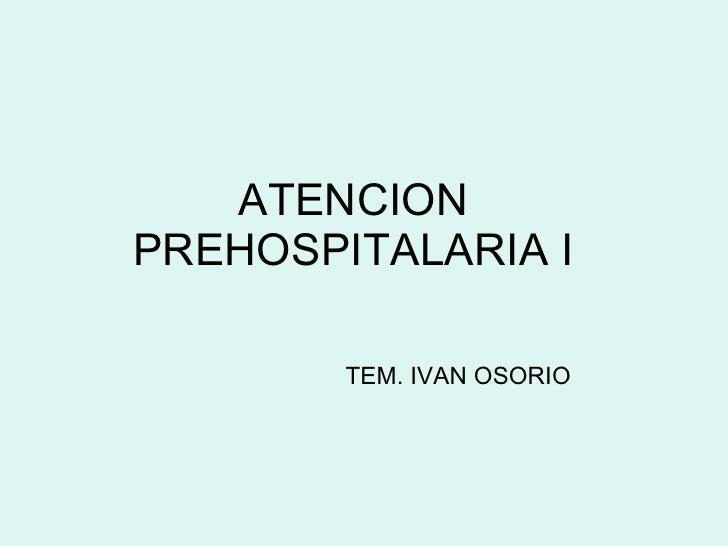ATENCION PREHOSPITALARIA I TEM. IVAN OSORIO