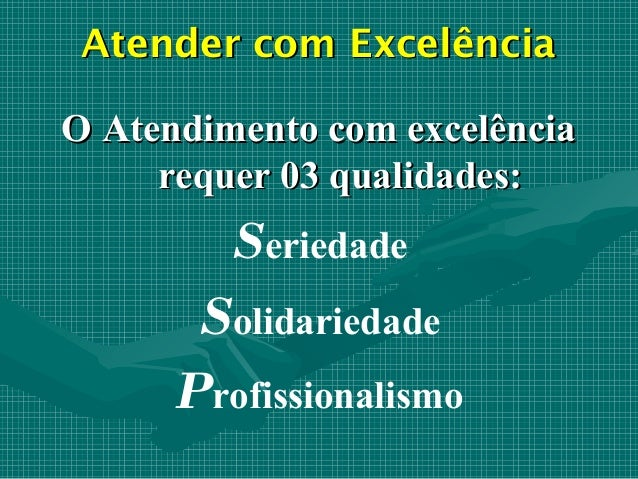 Atender com ExcelênciaO Atendimento com excelência     requer 03 qualidades:        Seriedade       Solidariedade      Pro...