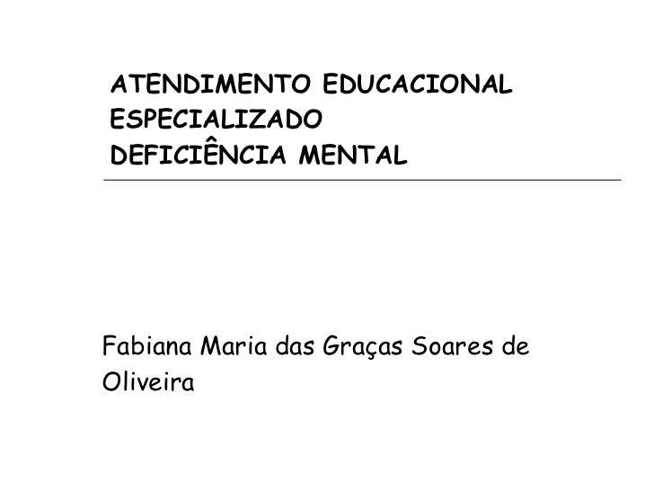 ATENDIMENTO EDUCACIONAL ESPECIALIZADO DEFICIÊNCIA MENTAL Fabiana Maria das Graças Soares de Oliveira