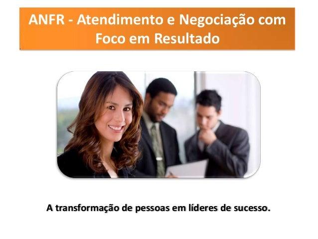 ANFR - Atendimento e Negociação com         Foco em Resultado  A transformação de pessoas em líderes de sucesso.