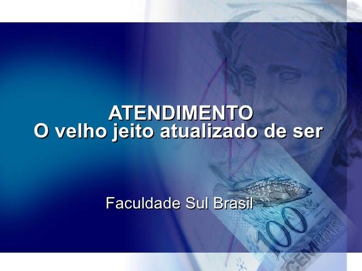 ATENDIMENTO O velho jeito atualizado de ser  Faculdade Sul Brasil