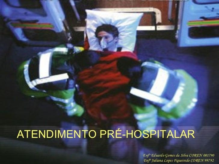 ATENDIMENTO PRÉ-HOSPITALAR Enfº Eduardo Gomes da Silva COREN 001790 Enfª Juliana Lopes Figueiredo COREN 99792