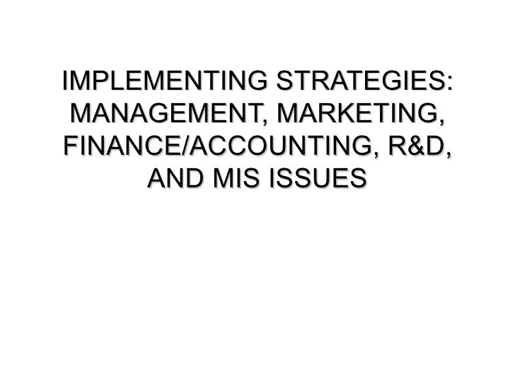 IMPLEMENTING STRATEGIES: MANAGEMENT, MARKETING, FINANCE/ACCOUNTING, R&D, AND MIS ISSUES