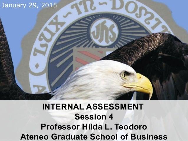 January 29, 2015 INTERNAL ASSESSMENT Session 4 Professor Hilda L. Teodoro Ateneo Graduate School of Business