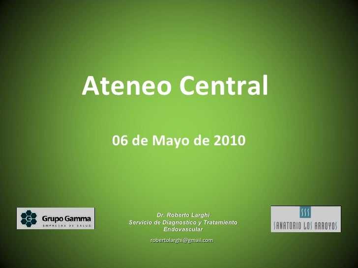 Ateneo Central  06 de Mayo de 2010 [email_address] Dr. Roberto Larghi Servicio de Diagnostico y Tratamiento Endovascular