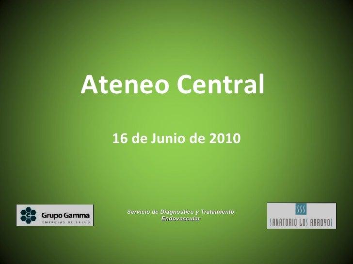 Ateneo Central  16 de Junio de 2010 Servicio de Diagnostico y Tratamiento Endovascular