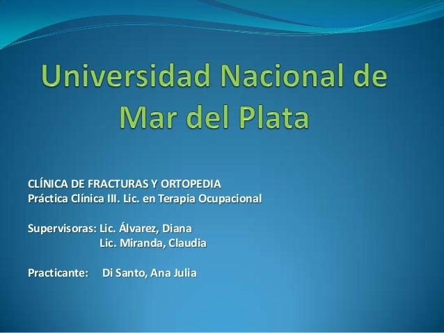 CLÍNICA DE FRACTURAS Y ORTOPEDIA Práctica Clínica III. Lic. en Terapia Ocupacional Supervisoras: Lic. Álvarez, Diana Lic. ...