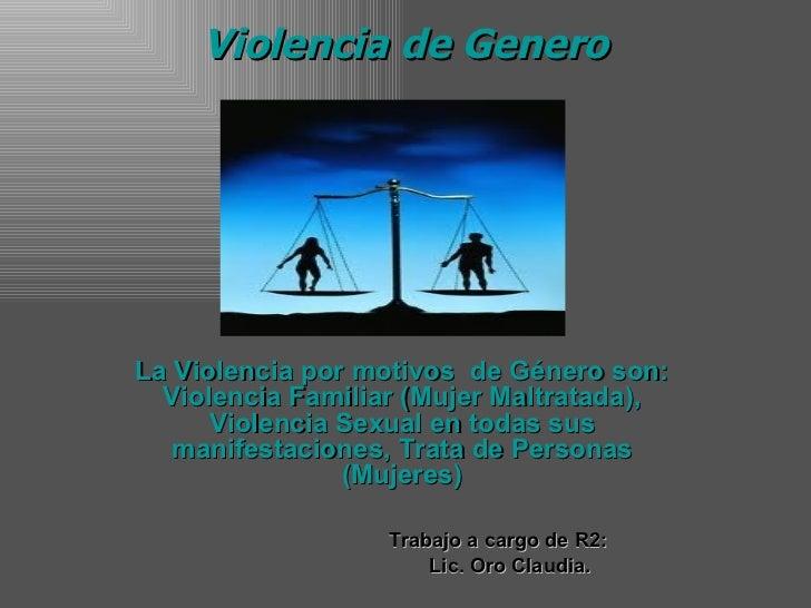 Violencia de Genero La Violencia por motivos  de Género son: Violencia Familiar (Mujer Maltratada), Violencia Sexual en to...