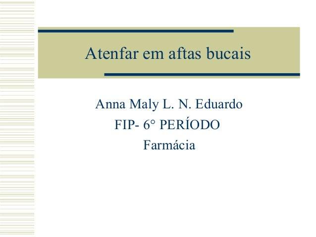 Atenfar em aftas bucais Anna Maly L. N. Eduardo FIP- 6° PERÍODO Farmácia