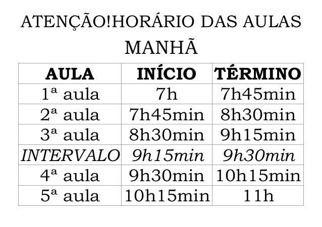 ATENÇÃO!HORÁRIO DAS AULAS         MANHÃ   AULA    INÍCIO TÉRMINO  1ª aula    7h    7h45min  2ª aula 7h45min 8h30min  3ª au...