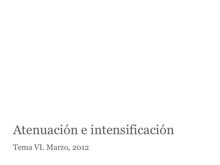 Atenuación e intensificaciónTema VI. Marzo, 2012