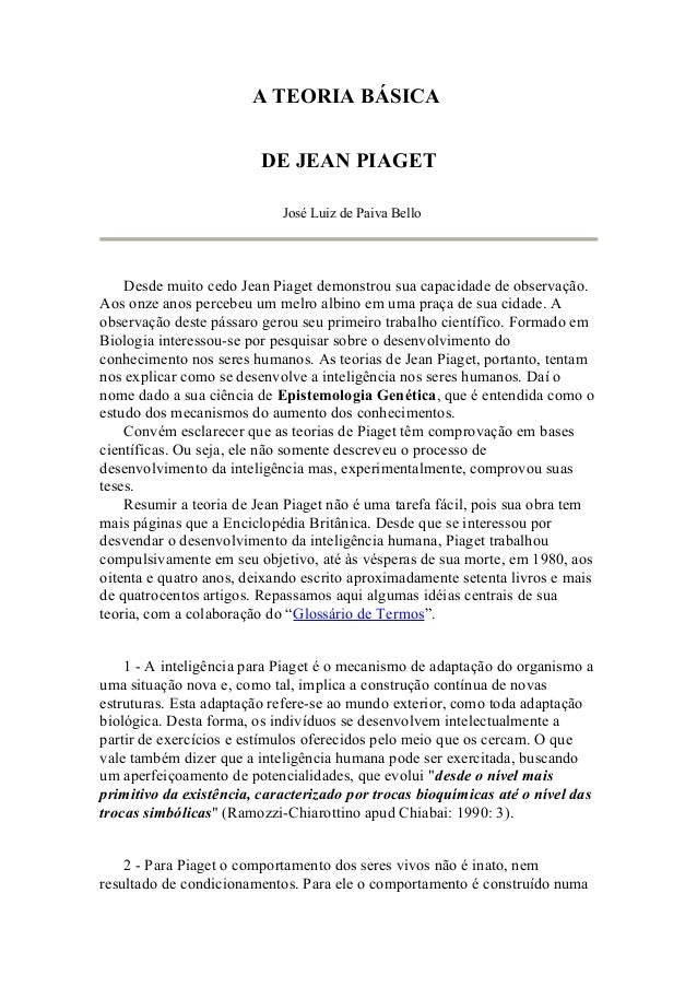 A TEORIA BÁSICA DE JEAN PIAGET José Luiz de Paiva Bello Desde muito cedo Jean Piaget demonstrou sua capacidade de observaç...