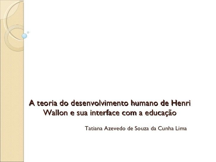 A teoria do desenvolvimento humano de Henri Wallon e sua interface com a educação Tatiana Azevedo de Souza da Cunha Lima