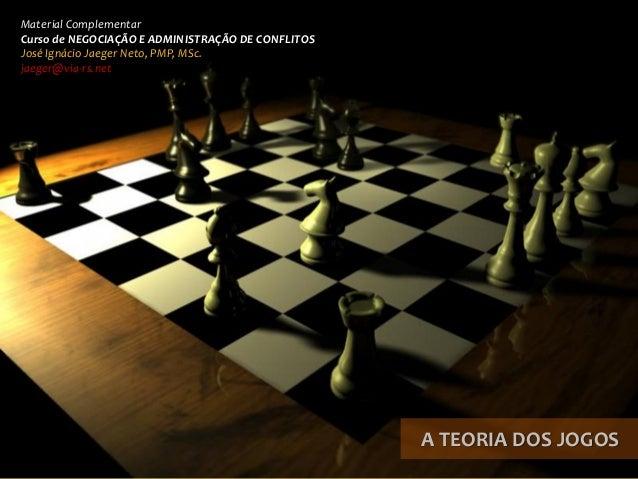 A TEORIA DOS JOGOS  Material Complementar  Curso de NEGOCIAÇÃO E ADMINISTRAÇÃO DE CONFLITOS  José Ignácio Jaeger Neto, PMP...
